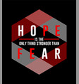 type hope is only thing stronger than fear vector image