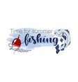 float and fish time for summer fishing lettering vector image vector image