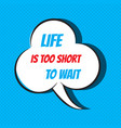 Comic speech bubble with phrase life is too short