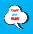 comic speech bubble with phrase follow your heart vector image vector image