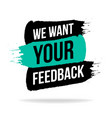 we want your feedback promotion text on brush vector image
