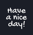 have a nice day - inspirational good day quotes vector image vector image