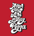 after this were getting pizza quote typographical vector image