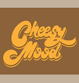 cheesy mood hand drawn lettering isolated vector image