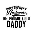 only best husbands get promoted to daddy design vector image vector image