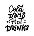 cold days hot drinks - lettering quote winter vector image