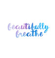 beautifully breathe watercolor hand written text vector image vector image