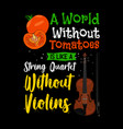 A world without tomatoes is like a string quartet
