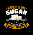 kindness is like sugar it makes life taste a vector image vector image