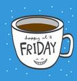 friday coffee cup smile cartoon vector image vector image
