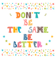 Dont be the same be better Cute postcard vector image