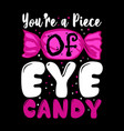 you are a piece eye candy candy quote and vector image vector image
