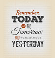 today is the tomorrow you worried about yesterday vector image