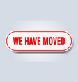 we have moved sign we have moved rounded red vector image vector image
