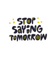 stop saying tomorrow hand drawn lettering vector image vector image