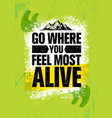 go where you feel the most alive adventure vector image