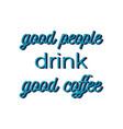 good people drink coffee cute lettering vector image