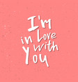 i am in love with you - inspirational valentines vector image vector image