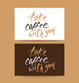 take coffee with you lettering vector image vector image
