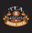 tea quotes and slogan good for tee tea is always vector image vector image