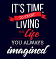 time to living the life you always imagined vector image vector image
