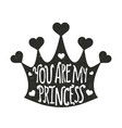 with crown and hearts you are my princess vector image
