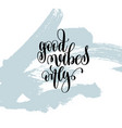 good vibes only hand lettering inscription vector image vector image