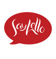 say hello message bubble hand lettering vector image