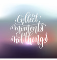 collect moments not things handwritten lettering vector image vector image