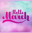 lettering hello march on colorful imitation vector image vector image