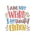 i am not weird i am limited edition motivational vector image