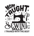 sewing quote and saying mom taught sewing skills vector image vector image