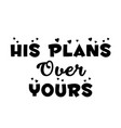 his plans over yours vector image vector image