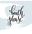 beach please - hand lettering typography poster vector image vector image