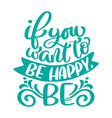 if you want to be happy be text hand drawn vector image