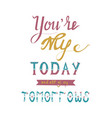 handwritten phrase you are my today and all of my vector image vector image
