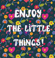 Enjoy the little things funny floral card vector image