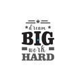 dream big work hard motivational quote typography vector image