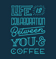life is collaboration between you and coffee quote vector image vector image