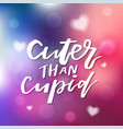 cuter than cupid - calligraphy for invitation vector image vector image