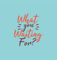 hand drawn typography what you waiting for vector image