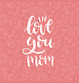 love you mom calligraphic inscription vector image vector image