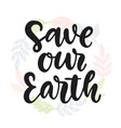 save our earth hand drawn ecology lettering badge vector image
