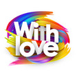 with love paper poster with colorful brush strokes vector image vector image