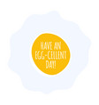 have an egg-cellent day flat style quote poster vector image