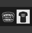 whiskey makes me frisky t shirt print design vector image