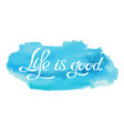 hand made lettering phrase life is good on vector image