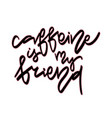 caffeine is my friend hand vector image vector image