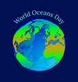 world oceans day planet earth in the form of a vector image vector image