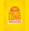 make life long weekend inspiring creative vector image vector image